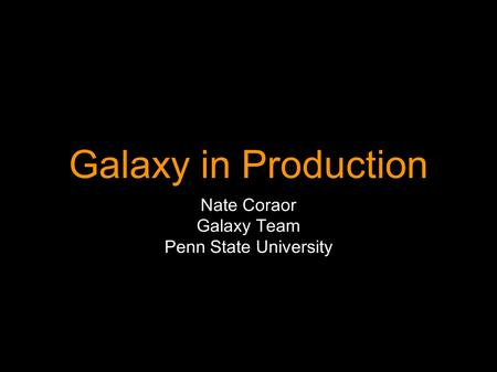 Galaxy in Production Nate Coraor Galaxy Team Penn State University.
