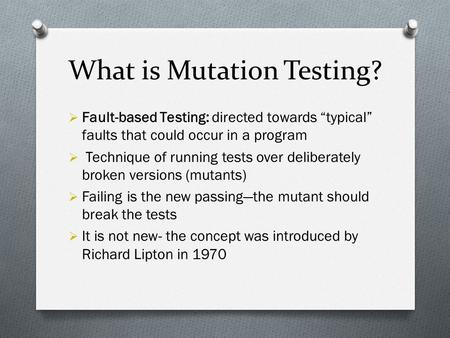 "Mutation Testing Laraib Zahid & Mariam Arshad. What is Mutation Testing?  Fault-based Testing: directed towards ""typical"" faults that could occur in."