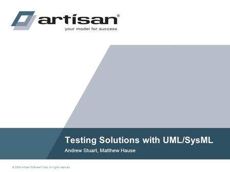 © 2009 Artisan Software Tools. All rights reserved. Testing Solutions with UML/SysML Andrew Stuart, Matthew Hause.