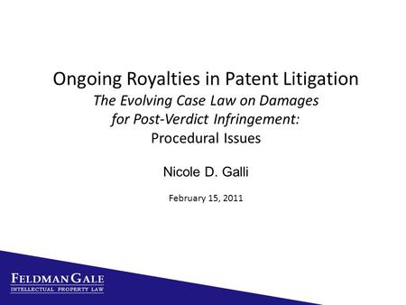 Ongoing Royalties in Patent Litigation The Evolving Case Law on Damages for Post-Verdict Infringement: Procedural Issues Nicole D. Galli February 15, 2011.