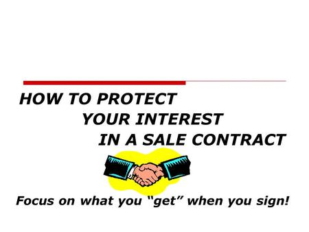 "HOW TO PROTECT YOUR INTEREST IN A SALE CONTRACT Focus on what you ""get"" when you sign!"