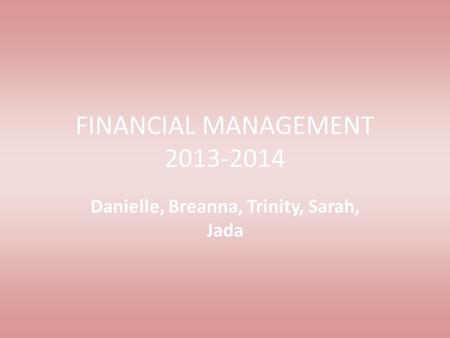FINANCIAL MANAGEMENT 2013-2014 Danielle, Breanna, Trinity, Sarah, Jada.