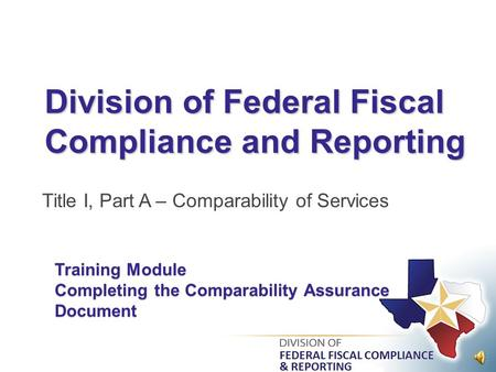 Division of Federal Fiscal Compliance and Reporting Title I, Part A – Comparability of Services Training Module Completing the Comparability Assurance.