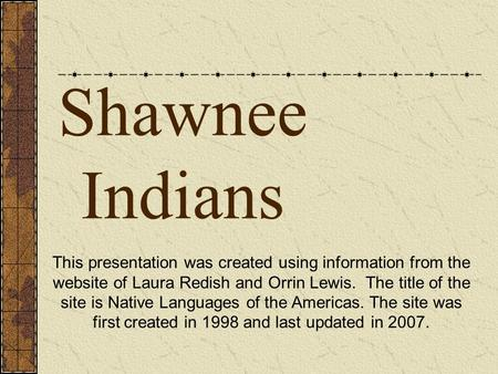 Shawnee Indians This presentation was created using information from the website of Laura Redish and Orrin Lewis. The title of the site is Native Languages.
