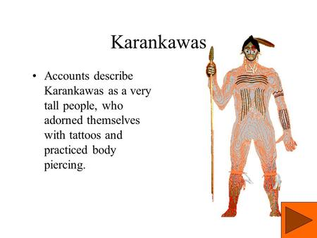 Karankawas Accounts describe Karankawas as a very tall people, who adorned themselves with tattoos and practiced body piercing.