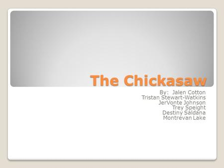 The Chickasaw By: Jalen Cotton Tristan Stewart-Watkins JerVonte Johnson Trey Speight Destiny Saldana Montrevan Lake.