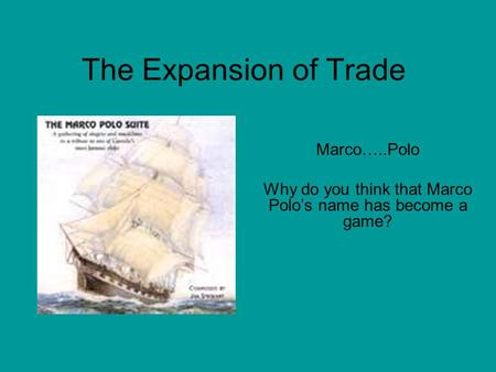 The Expansion of Trade Marco…..Polo Why do you think that Marco Polo's name has become a game?