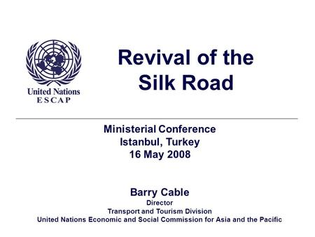 Revival of the Silk Road Ministerial Conference Istanbul, Turkey 16 May 2008 Barry Cable Director Transport and Tourism Division United Nations Economic.