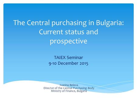 The Central purchasing in Bulgaria: Current status and prospective TAIEX Seminar 9-10 December 2015 Ivanina Beleva Director of the Central Purchasing Body.