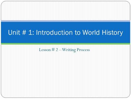 Lesson # 2 – Writing Process Unit # 1: Introduction to World History.