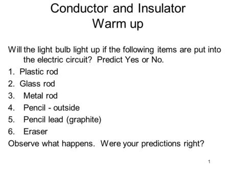 1 Conductor and Insulator Warm up Will the light bulb light up if the following items are put into the electric circuit? Predict Yes or No. 1. Plastic.