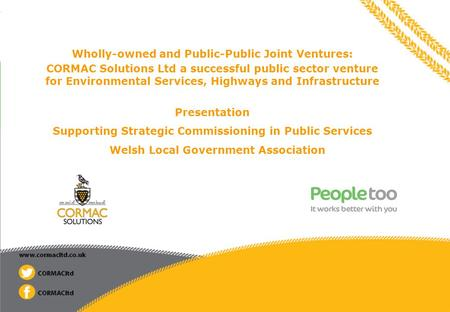© 2014 Peopletoo Limited Wholly-owned and Public-Public Joint Ventures: CORMAC Solutions Ltd a successful public sector venture for Environmental Services,