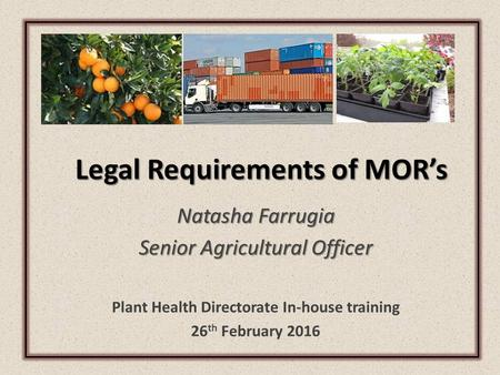 Legal Requirements of MOR's Natasha Farrugia Senior Agricultural Officer Plant Health Directorate In-house training 26 th February 2016.