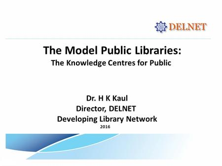 The Model Public Libraries: The Knowledge Centres for Public Dr. H K Kaul Director, DELNET Developing Library Network 2016.