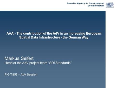 Bavarian Agency for Surveying and Geoinformation AAA - The contribution of the AdV in an increasing European Spatial Data Infrastructure - the German Way.