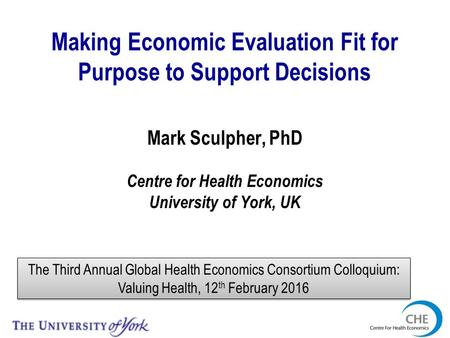 Making Economic Evaluation Fit for Purpose to Support Decisions Mark Sculpher, PhD Centre for Health Economics University of York, UK The Third Annual.