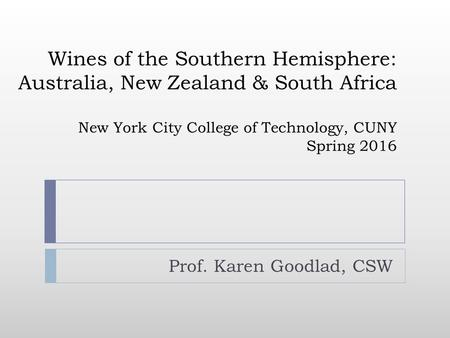 Wines of the Southern Hemisphere: Australia, New Zealand & South Africa New York City College of Technology, CUNY Spring 2016 Prof. Karen Goodlad, CSW.