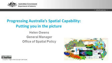 Progressing Australia's Spatial Capability: Putting you in the picture Helen Owens General Manager Office of Spatial Policy Except for images where copyright.