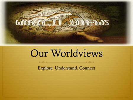 Our Worldviews Explore. Understand. Connect. Worldview  Definition – a collection of beliefs held by an individual or group (super important. Write this.