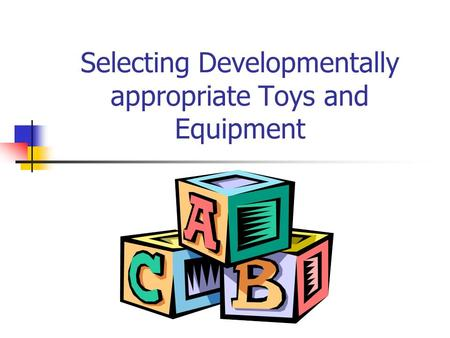 Selecting Developmentally appropriate Toys and Equipment.