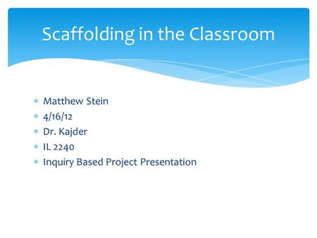  Matthew Stein  4/16/12  Dr. Kajder  IL 2240  Inquiry Based Project Presentation Scaffolding in the Classroom.