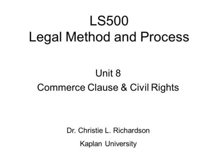 LS500 Legal Method and Process Unit 8 Commerce Clause & Civil Rights Dr. Christie L. Richardson Kaplan University.