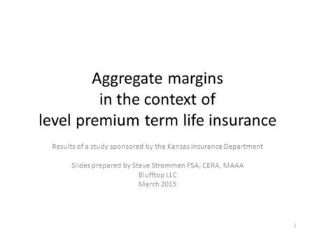 Aggregate margins in the context of level premium term life insurance Results of a study sponsored by the Kansas Insurance Department Slides prepared by.