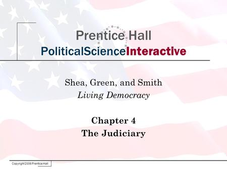 Copyright 2006 Prentice Hall Prentice Hall PoliticalScienceInteractive Shea, Green, and Smith Living Democracy Chapter 4 The Judiciary.