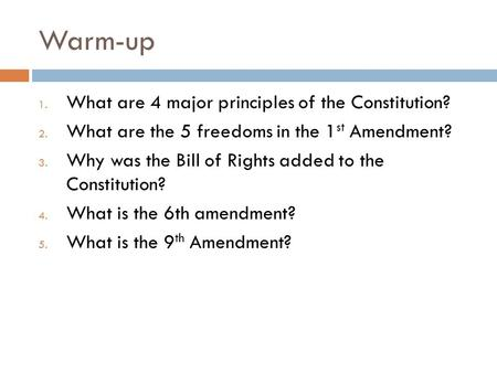 Warm-up 1. What are 4 major principles of the Constitution? 2. What are the 5 freedoms in the 1 st Amendment? 3. Why was the Bill of Rights added to the.
