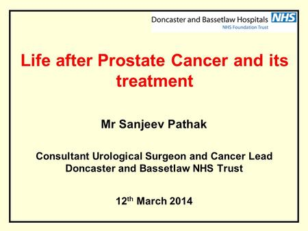 Life after Prostate Cancer and its treatment Mr Sanjeev Pathak Consultant Urological Surgeon and Cancer Lead Doncaster and Bassetlaw NHS Trust 12 th March.