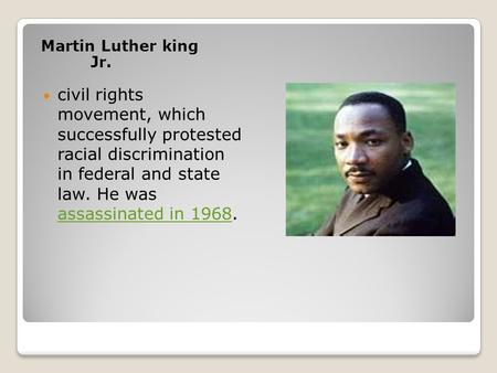 Martin Luther king Jr. civil rights movement, which successfully protested racial discrimination in federal and state law. He was assassinated in 1968.