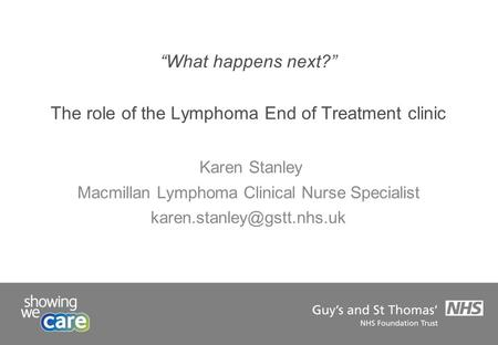 """What happens next?"" The role of the Lymphoma End of Treatment clinic Karen Stanley Macmillan Lymphoma Clinical Nurse Specialist"