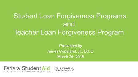 Presented by James Copeland, Jr., Ed. D. March 24, 2016 Student Loan Forgiveness Programs and Teacher Loan Forgiveness Program.