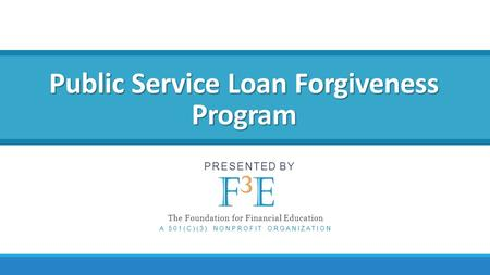 Public Service Loan Forgiveness Program PRESENTED BY The Foundation for Financial Education A 501(C)(3) NONPROFIT ORGANIZATION.