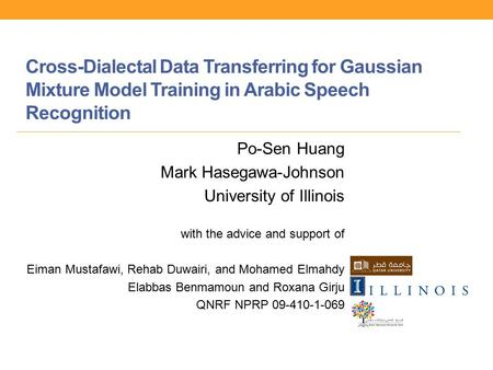 Cross-Dialectal Data Transferring for Gaussian Mixture Model Training in Arabic Speech Recognition Po-Sen Huang Mark Hasegawa-Johnson University of Illinois.