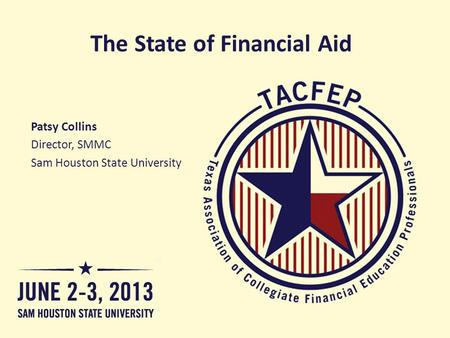 The State of Financial Aid Patsy Collins Director, SMMC Sam Houston State University.