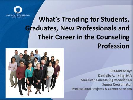 What's Trending for Students, Graduates, New Professionals and Their Career in the Counseling Profession Presented by: Danielle A. Irving, MA American.