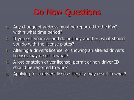 Do Now Questions 1. Any change of address must be reported to the MVC within what time period? 2. If you sell your car and do not buy another, what should.