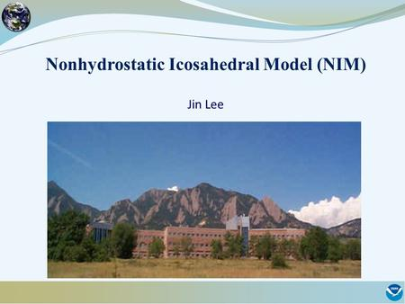 Nonhydrostatic Icosahedral Model (NIM) Jin Lee. NIM Project Goal: A non-hydrostatic global model for earth system modeling, and weather and intra-seasonal.
