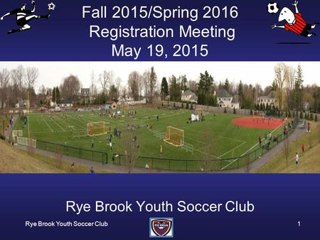 Rye Brook Youth Soccer Club1 Fall 2015/Spring 2016 Registration Meeting May 19, 2015 Rye Brook Youth Soccer Club.