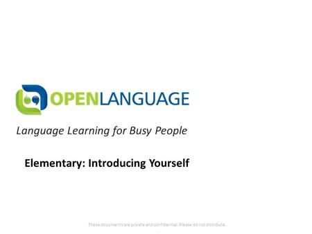 Language Learning for Busy People These documents are private and confidential. Please do not distribute.. Elementary: Introducing Yourself.