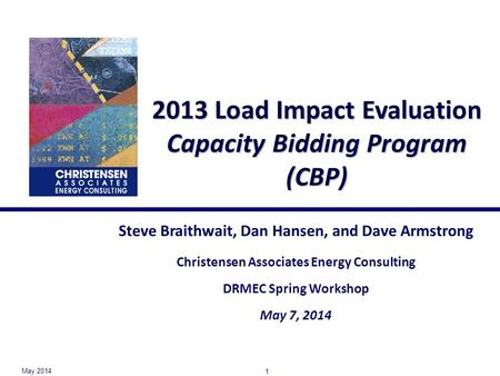 2013 Load Impact Evaluation Capacity Bidding Program (CBP) Steve Braithwait, Dan Hansen, and Dave Armstrong Christensen Associates Energy Consulting DRMEC.