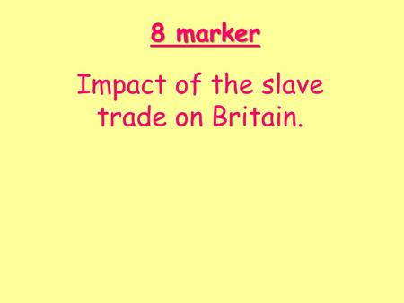 8 marker Impact of the slave trade on Britain.. We are learning to… Prepare a plan for the 8 mark answer I can… I can chose I can chose 5 areas to discuss.