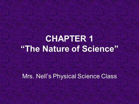 "CHAPTER 1 ""The Nature of Science"" Mrs. Nell's Physical Science Class."
