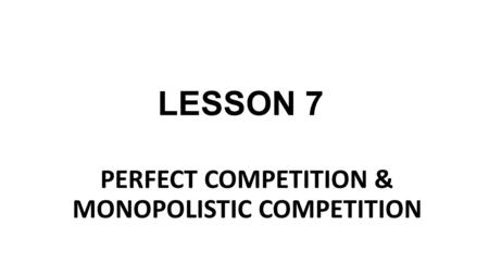 LESSON 7 PERFECT COMPETITION & MONOPOLISTIC COMPETITION.