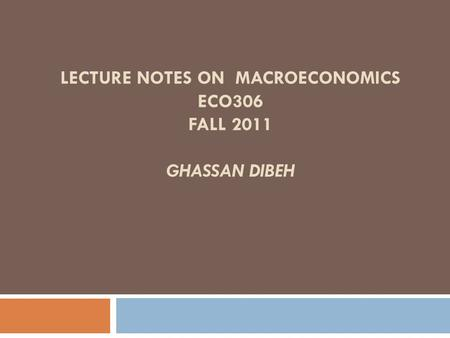 LECTURE NOTES ON MACROECONOMICS ECO306 FALL 2011 GHASSAN DIBEH.