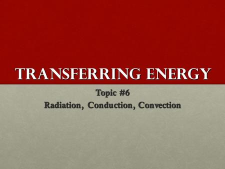 Transferring Energy Topic #6 Radiation, Conduction, Convection.