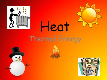 Heat Thermal Energy. Heat Energy Most of us use the word 'heat' to mean something that feels warm, but science defines heat as the flow of energy from.
