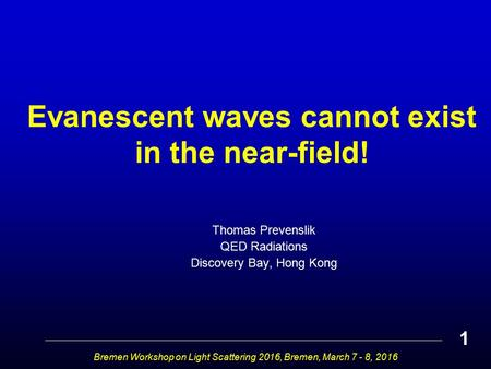 Evanescent waves cannot exist in the near-field! Thomas Prevenslik QED Radiations Discovery Bay, Hong Kong Bremen Workshop on Light Scattering 2016, Bremen,