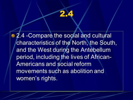 2.4 2.4 -Compare the social and cultural characteristics of the North, the South, and the West during the Antebellum period, including the lives of African-